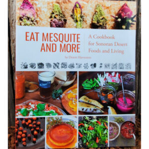 Eat Mesquite and More.  A Cookbook for Sonoran Desert Foods and Living